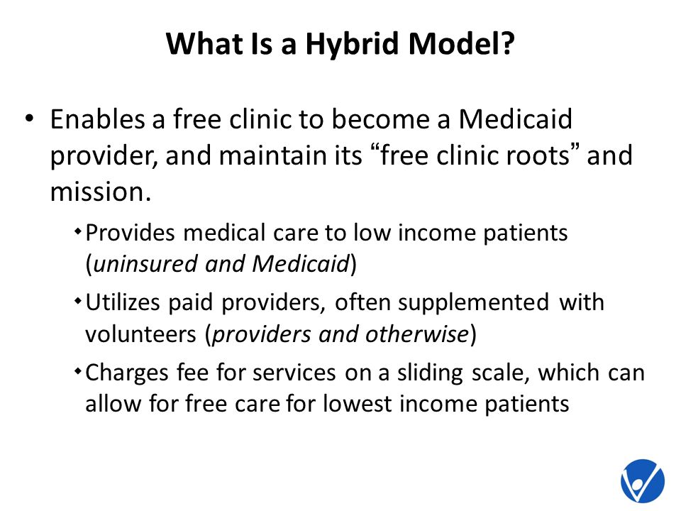 What Is a Hybrid Model? Enables a free clinic to become a Medicaid provider, and maintain its free clinic roots and mission. Provides medical care to