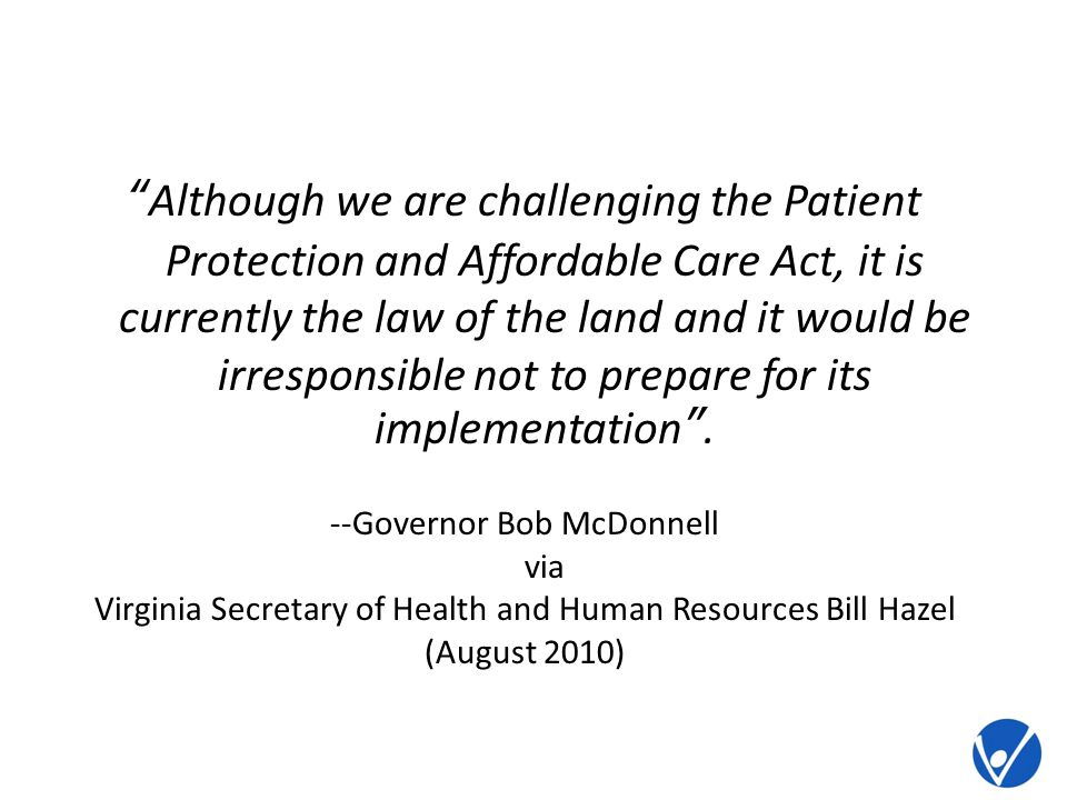 Although we are challenging the Patient Protection and Affordable Care Act, it is currently the law of the land and it would be irresponsible not to prepare for its implementation.
