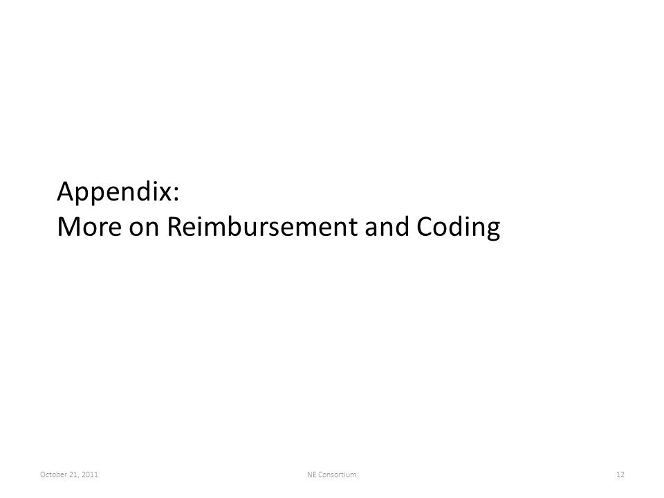Appendix: More on Reimbursement and Coding October 21, 2011NE Consortium12