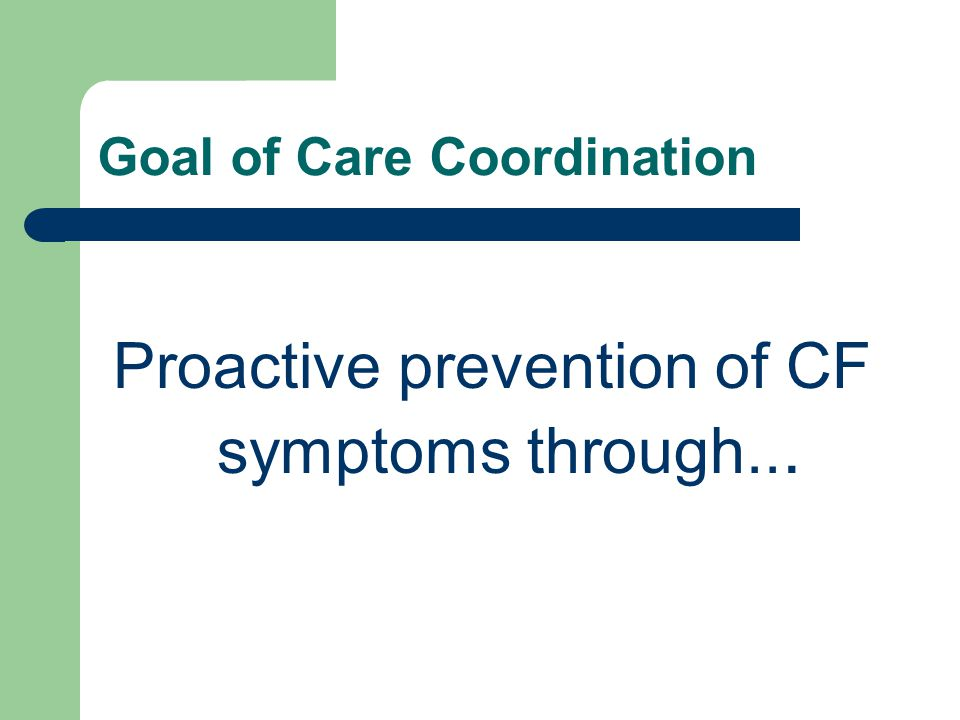 Goal of Care Coordination Proactive prevention of CF symptoms through...