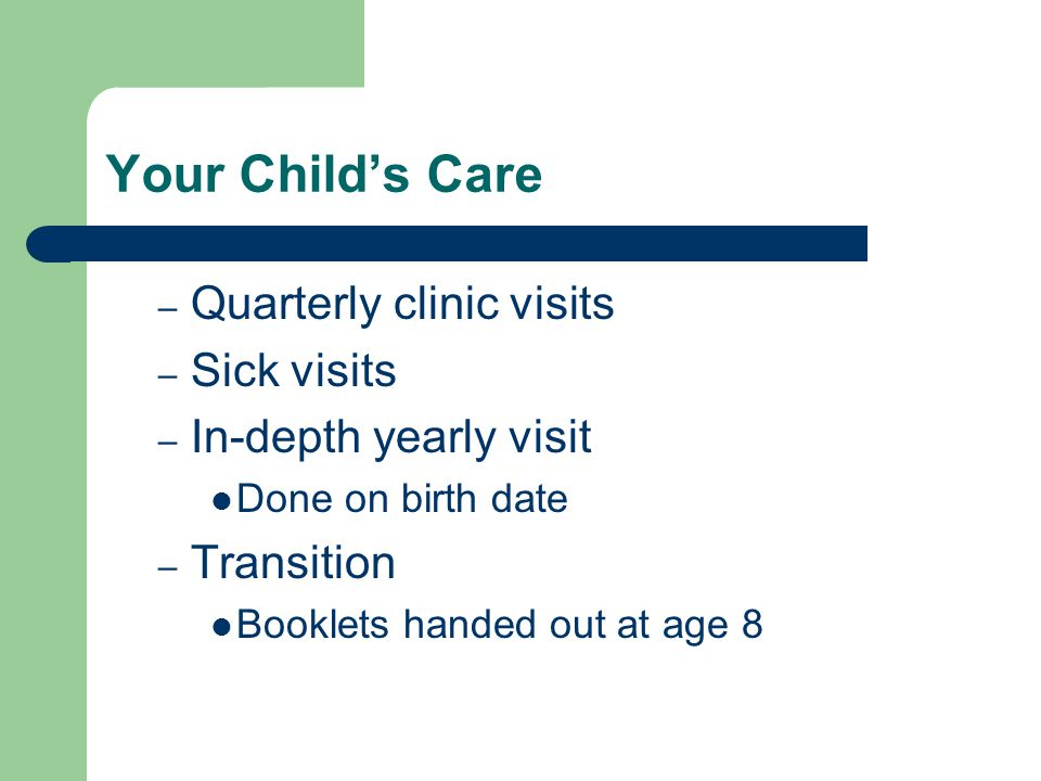 Your Childs Care – Quarterly clinic visits – Sick visits – In-depth yearly visit Done on birth date – Transition Booklets handed out at age 8