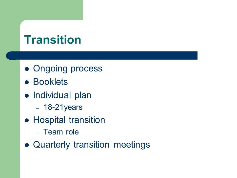 Transition Ongoing process Booklets Individual plan – 18-21years Hospital transition – Team role Quarterly transition meetings