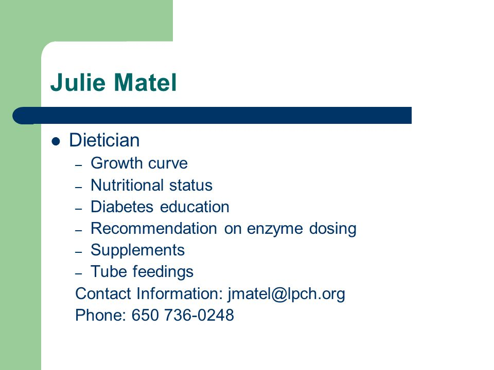 Julie Matel Dietician – Growth curve – Nutritional status – Diabetes education – Recommendation on enzyme dosing – Supplements – Tube feedings Contact Information: jmatel@lpch.org Phone: 650 736-0248