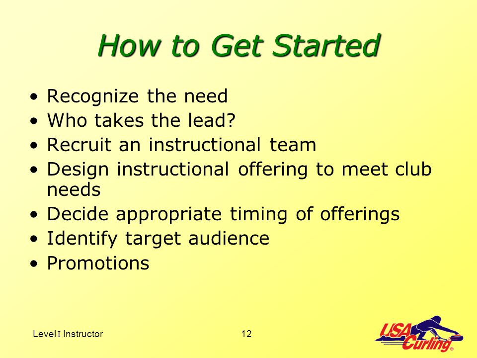 Level I Instructor12 How to Get Started Recognize the need Who takes the lead? Recruit an instructional team Design instructional offering to meet clu