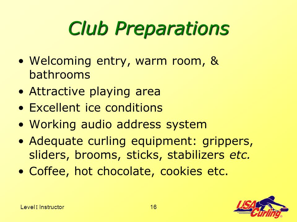 Level I Instructor16 Club Preparations Welcoming entry, warm room, & bathrooms Attractive playing area Excellent ice conditions Working audio address