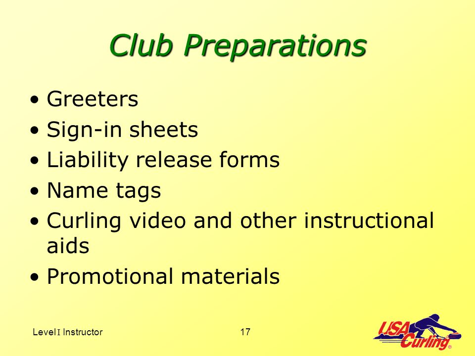 Level I Instructor17 Club Preparations Greeters Sign-in sheets Liability release forms Name tags Curling video and other instructional aids Promotiona