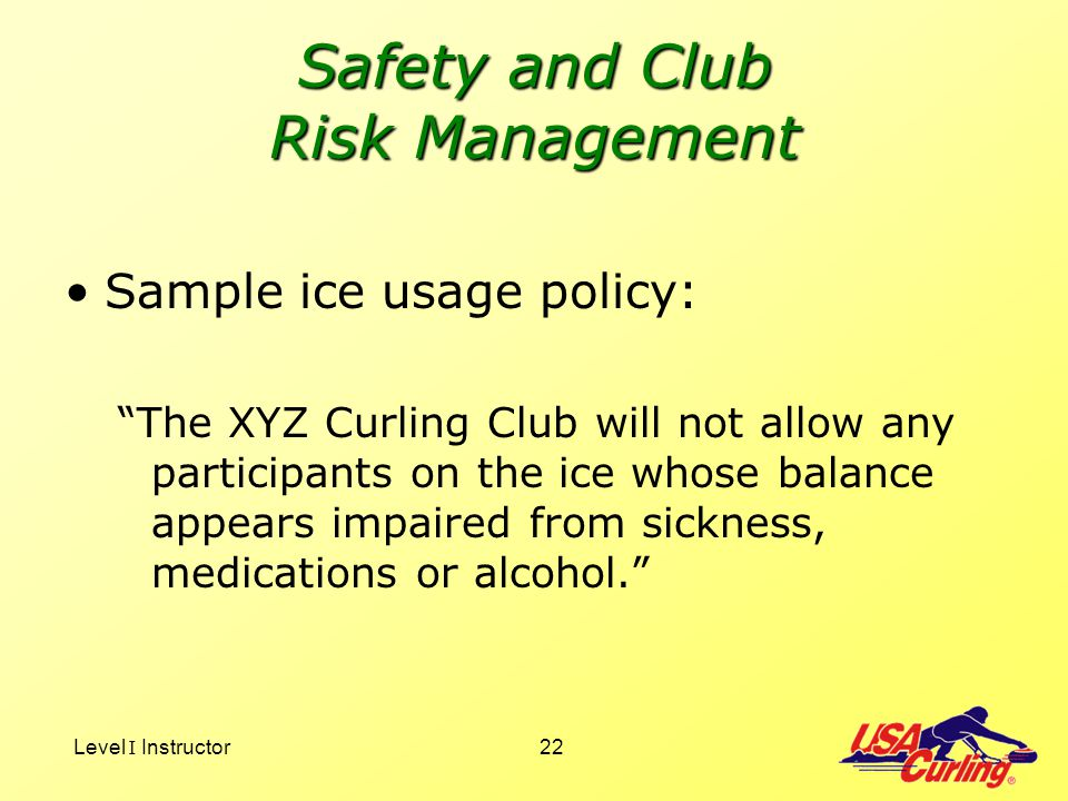 Level I Instructor22 Safety and Club Risk Management Sample ice usage policy: The XYZ Curling Club will not allow any participants on the ice whose ba
