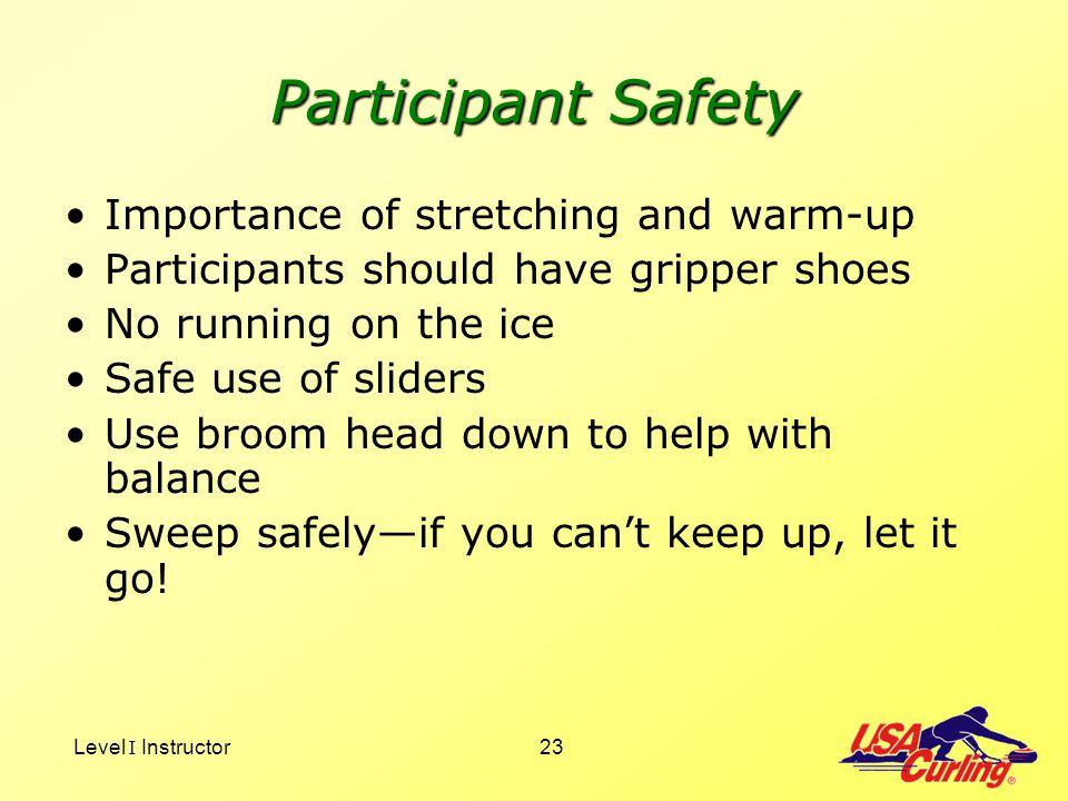 Level I Instructor23 Participant Safety Importance of stretching and warm-up Participants should have gripper shoes No running on the ice Safe use of