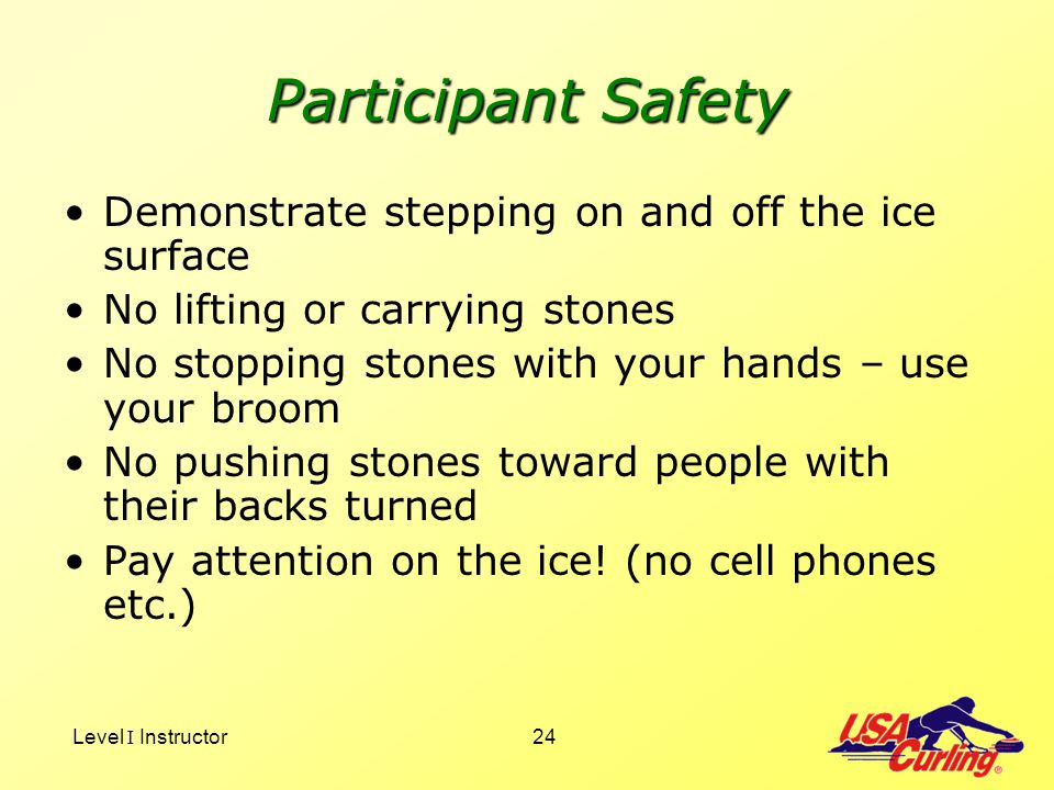 Level I Instructor24 Participant Safety Demonstrate stepping on and off the ice surface No lifting or carrying stones No stopping stones with your han
