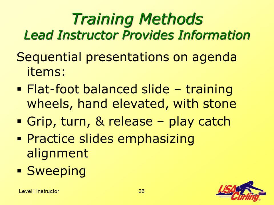 Level I Instructor26 Training Methods Lead Instructor Provides Information Sequential presentations on agenda items: Flat-foot balanced slide – traini