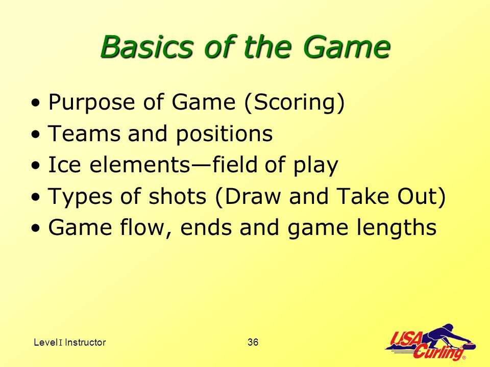 Level I Instructor36 Basics of the Game Purpose of Game (Scoring) Teams and positions Ice elementsfield of play Types of shots (Draw and Take Out) Gam