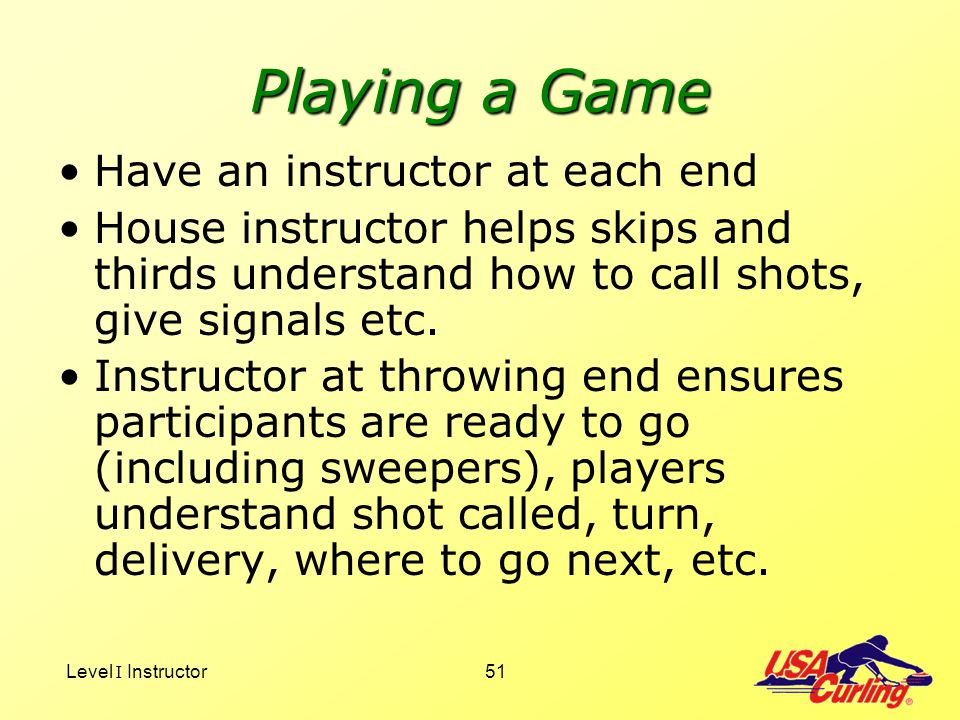Level I Instructor51 Playing a Game Have an instructor at each end House instructor helps skips and thirds understand how to call shots, give signals