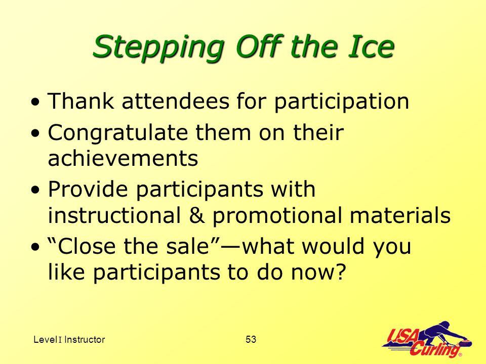 Level I Instructor53 Stepping Off the Ice Thank attendees for participation Congratulate them on their achievements Provide participants with instruct