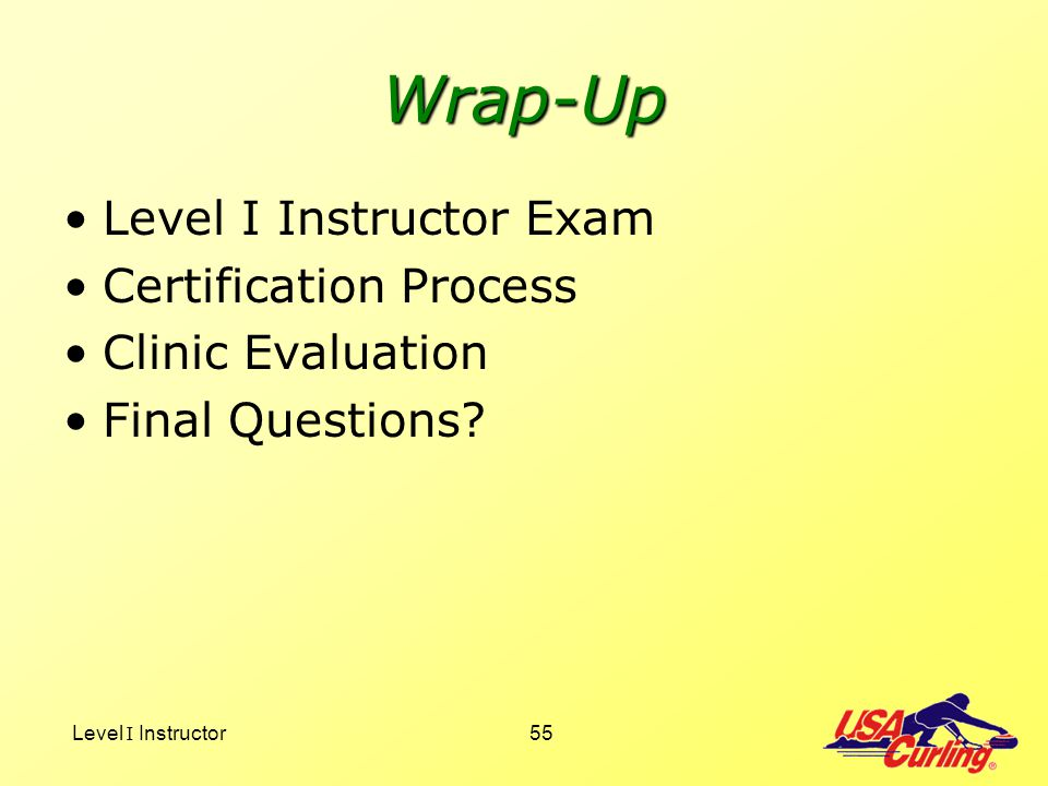 Level I Instructor55 Wrap-Up Level I Instructor Exam Certification Process Clinic Evaluation Final Questions?