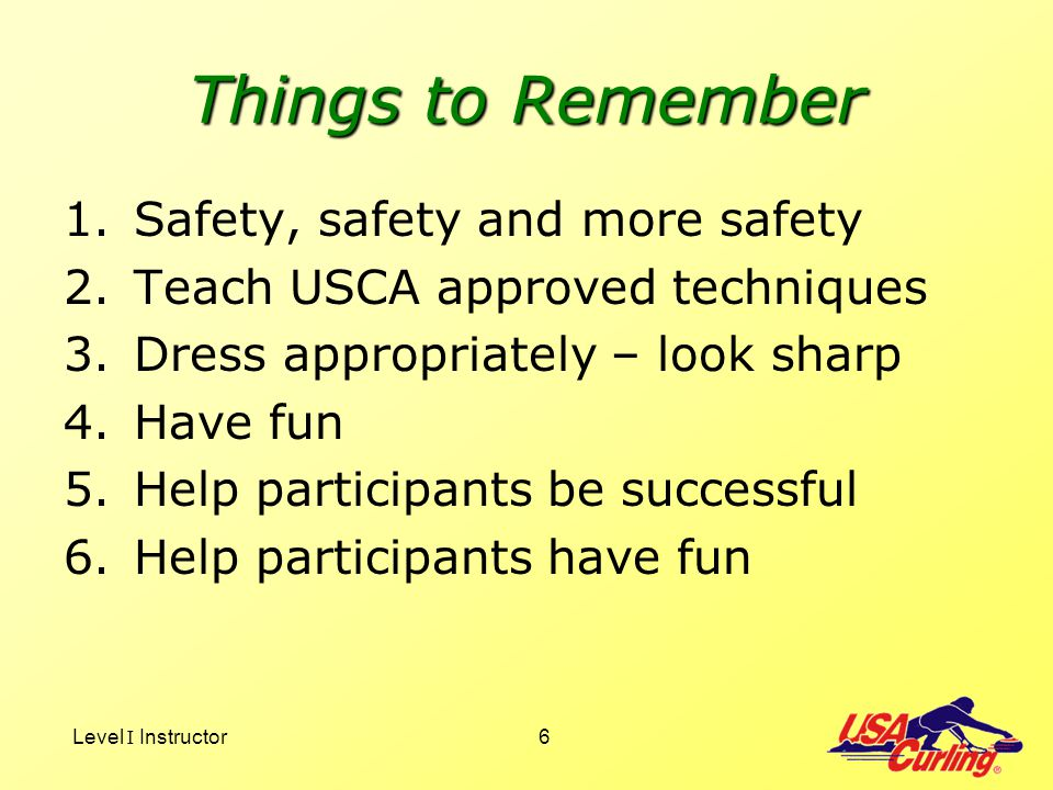 Level I Instructor6 Things to Remember 1.Safety, safety and more safety 2.Teach USCA approved techniques 3.Dress appropriately – look sharp 4.Have fun