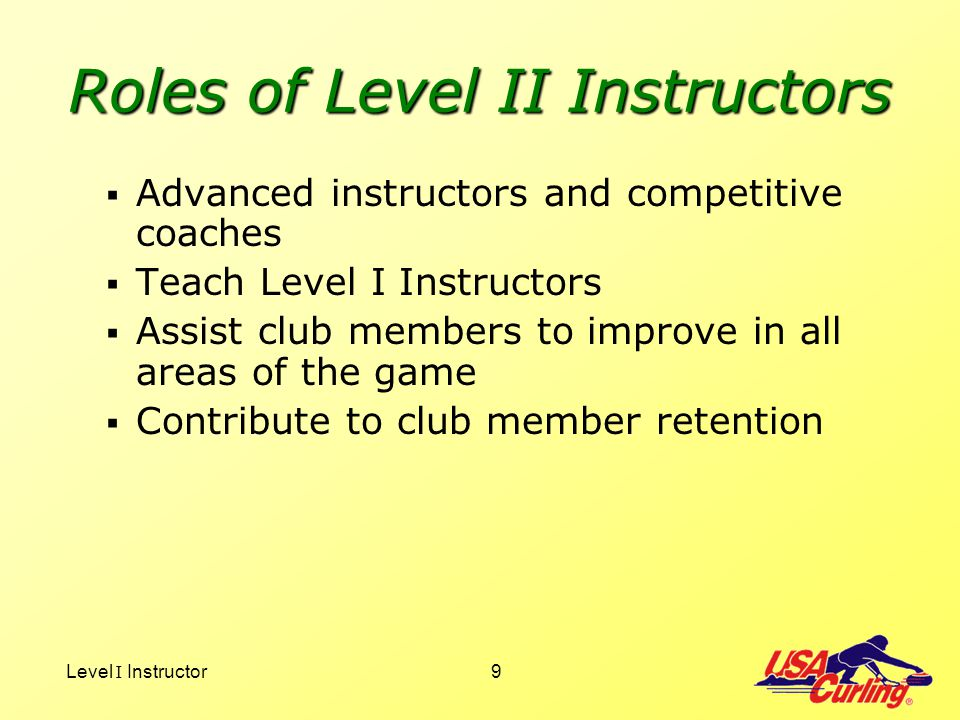 Level I Instructor9 Roles of Level II Instructors Advanced instructors and competitive coaches Teach Level I Instructors Assist club members to improv