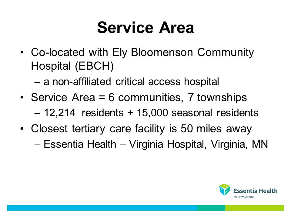 Co-located with Ely Bloomenson Community Hospital (EBCH) –a non-affiliated critical access hospital Service Area = 6 communities, 7 townships –12,214 residents + 15,000 seasonal residents Closest tertiary care facility is 50 miles away –Essentia Health – Virginia Hospital, Virginia, MN