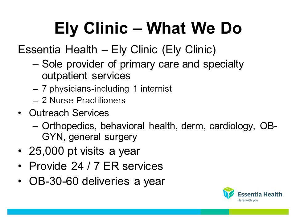 Ely Clinic – What We Do Essentia Health – Ely Clinic (Ely Clinic) –Sole provider of primary care and specialty outpatient services –7 physicians-including 1 internist –2 Nurse Practitioners Outreach Services –Orthopedics, behavioral health, derm, cardiology, OB- GYN, general surgery 25,000 pt visits a year Provide 24 / 7 ER services OB-30-60 deliveries a year