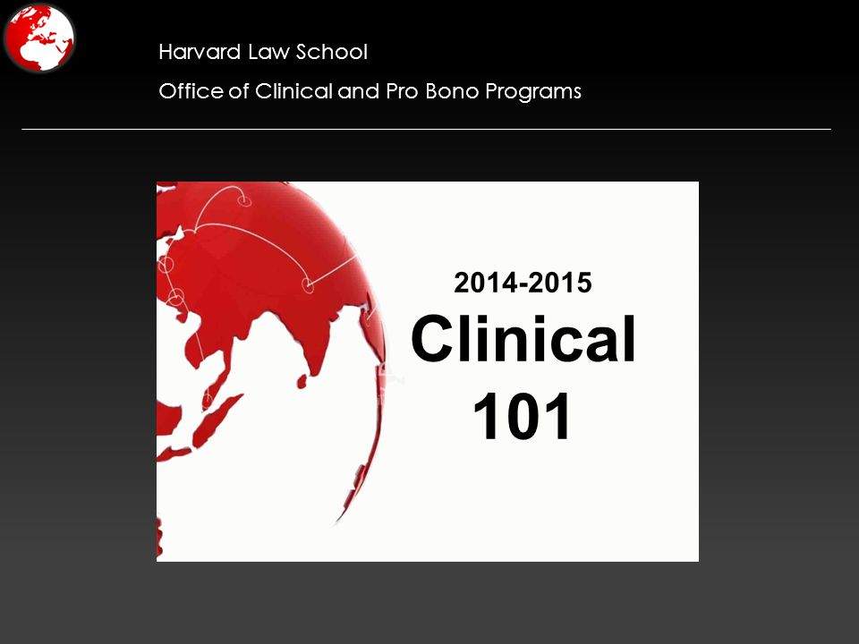 Harvard Law School Office of Clinical and Pro Bono Programs 2014-2015 Clinical 101