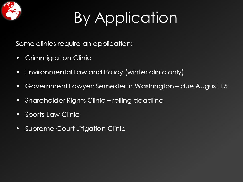 By Application Some clinics require an application: Crimmigration Clinic Environmental Law and Policy (winter clinic only) Government Lawyer: Semester in Washington – due August 15 Shareholder Rights Clinic – rolling deadline Sports Law Clinic Supreme Court Litigation Clinic