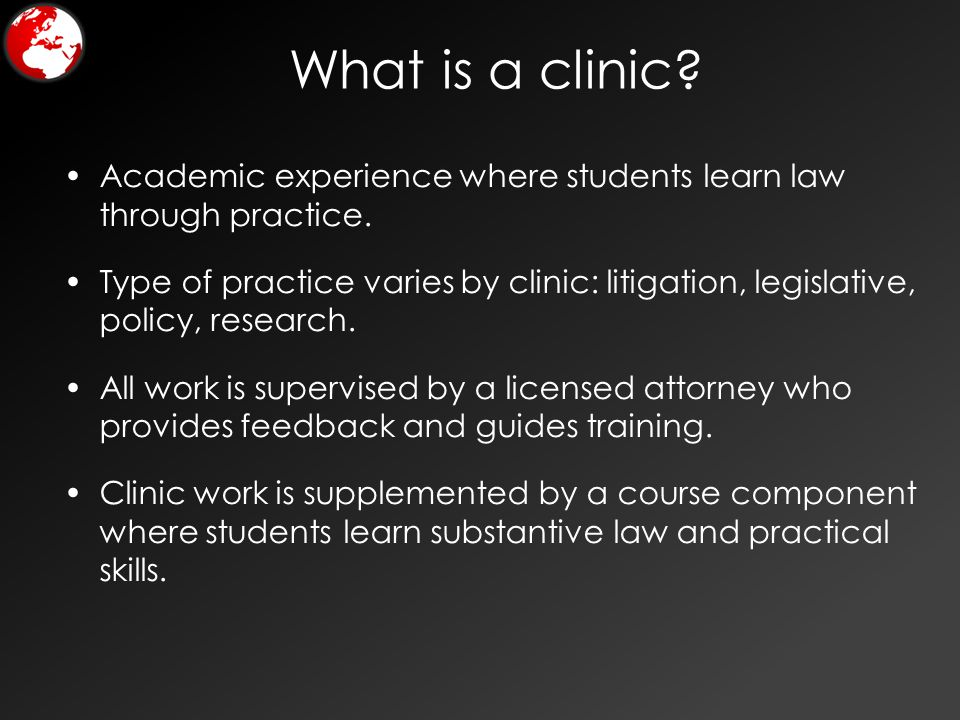 What is a clinic? Academic experience where students learn law through practice. Type of practice varies by clinic: litigation, legislative, policy, r