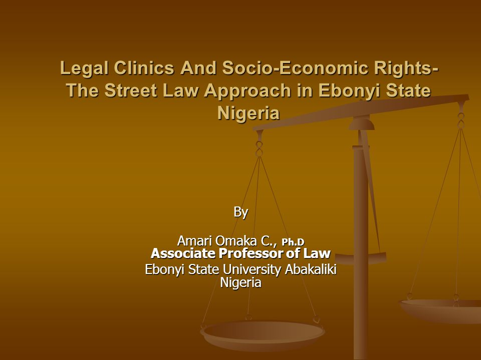 Legal Clinics And Socio-Economic Rights- The Street Law Approach in Ebonyi State Nigeria By Amari Omaka C., Ph.D Associate Professor of Law Ebonyi State University Abakaliki Nigeria