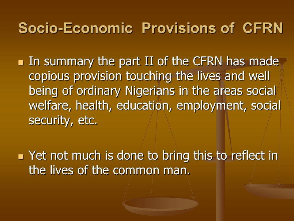 Socio-Economic Provisions of CFRN In summary the part II of the CFRN has made copious provision touching the lives and well being of ordinary Nigerians in the areas social welfare, health, education, employment, social security, etc.