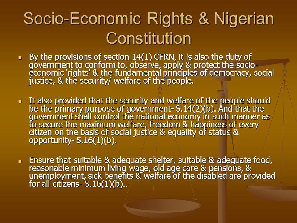 Socio-Economic Rights & Nigerian Constitution By the provisions of section 14(1) CFRN, it is also the duty of government to conform to, observe, apply & protect the socio- economic rights & the fundamental principles of democracy, social justice, & the security/ welfare of the people.