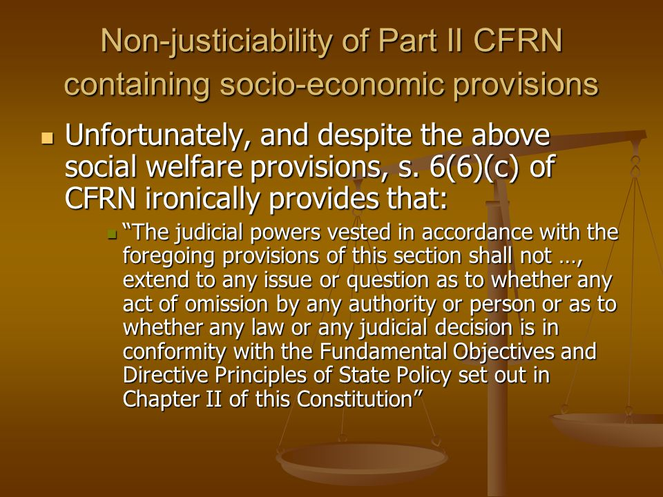 Non-justiciability of Part II CFRN containing socio-economic provisions Unfortunately, and despite the above social welfare provisions, s.