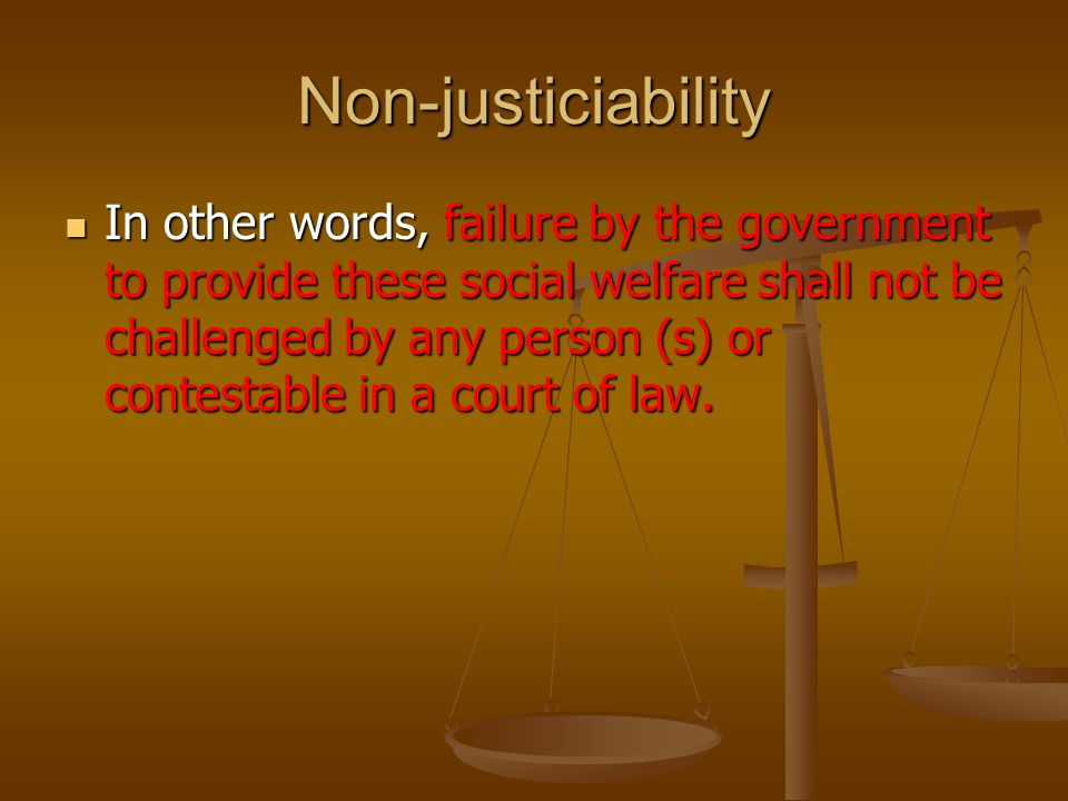 Non-justiciability In other words, failure by the government to provide these social welfare shall not be challenged by any person (s) or contestable in a court of law.