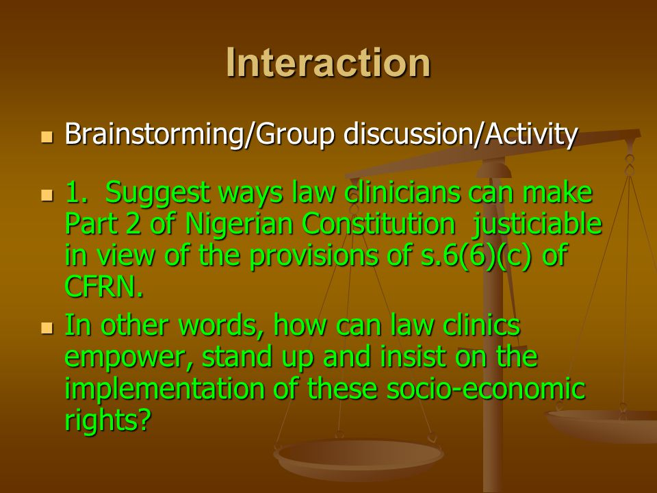 Interaction Brainstorming/Group discussion/Activity Brainstorming/Group discussion/Activity 1.Suggest ways law clinicians can make Part 2 of Nigerian Constitution justiciable in view of the provisions of s.6(6)(c) of CFRN.