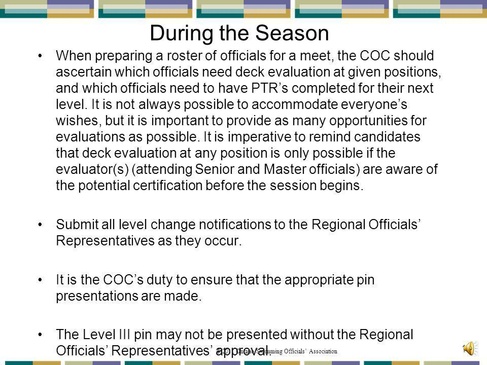 © 2011 Ontario Swimming Officials Association During the Season When preparing a roster of officials for a meet, the COC should ascertain which officials need deck evaluation at given positions, and which officials need to have PTRs completed for their next level.