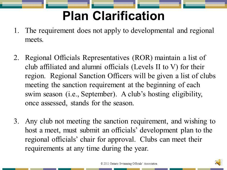 © 2011 Ontario Swimming Officials Association Plan Clarification 22 1.The requirement does not apply to developmental and regional meets. 2.Regional O