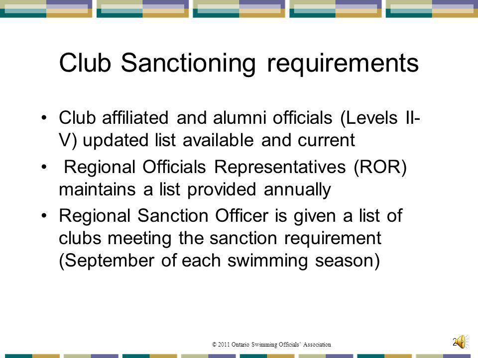 © 2011 Ontario Swimming Officials Association 25 Club Sanctioning requirements Club affiliated and alumni officials (Levels II- V) updated list available and current Regional Officials Representatives (ROR) maintains a list provided annually Regional Sanction Officer is given a list of clubs meeting the sanction requirement (September of each swimming season)