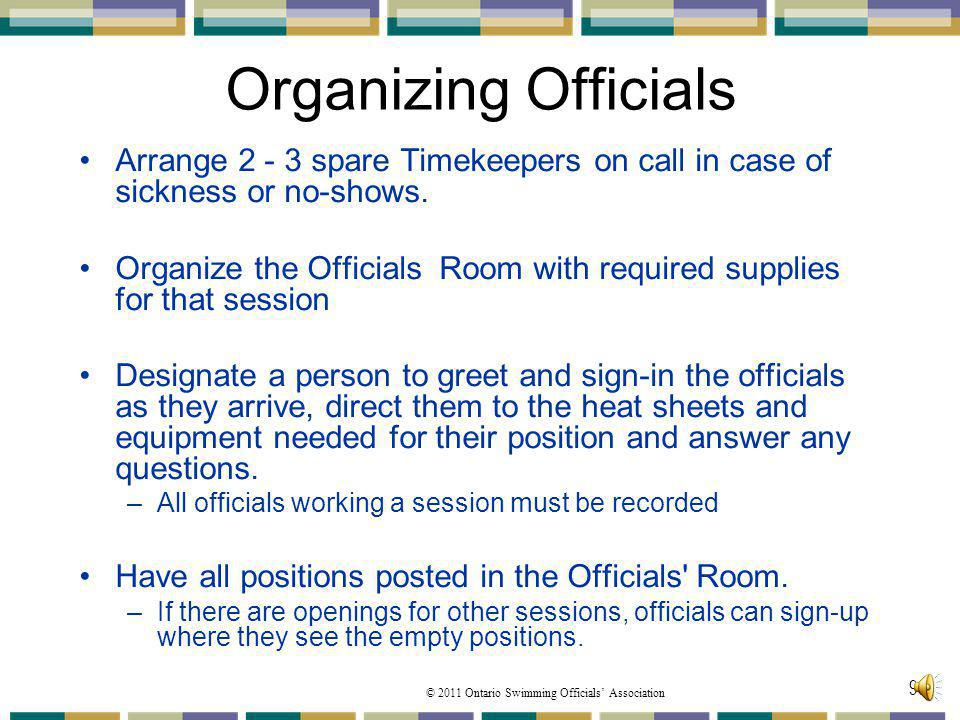 © 2011 Ontario Swimming Officials Association 99 Organizing Officials Arrange 2 - 3 spare Timekeepers on call in case of sickness or no-shows. Organiz