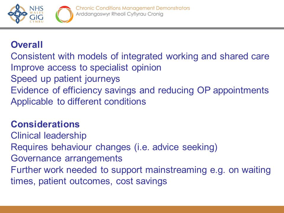 CCM Demonstrators – Deliverables, Evidence and Mainstreaming National CCM Cop April 22 nd 2010 Roger Richards, Mark Kingston Overall Consistent with models of integrated working and shared care Improve access to specialist opinion Speed up patient journeys Evidence of efficiency savings and reducing OP appointments Applicable to different conditions Considerations Clinical leadership Requires behaviour changes (i.e.