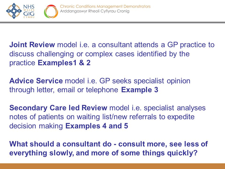 Joint Review model i.e. a consultant attends a GP practice to discuss challenging or complex cases identified by the practice Examples1 & 2 Advice Ser