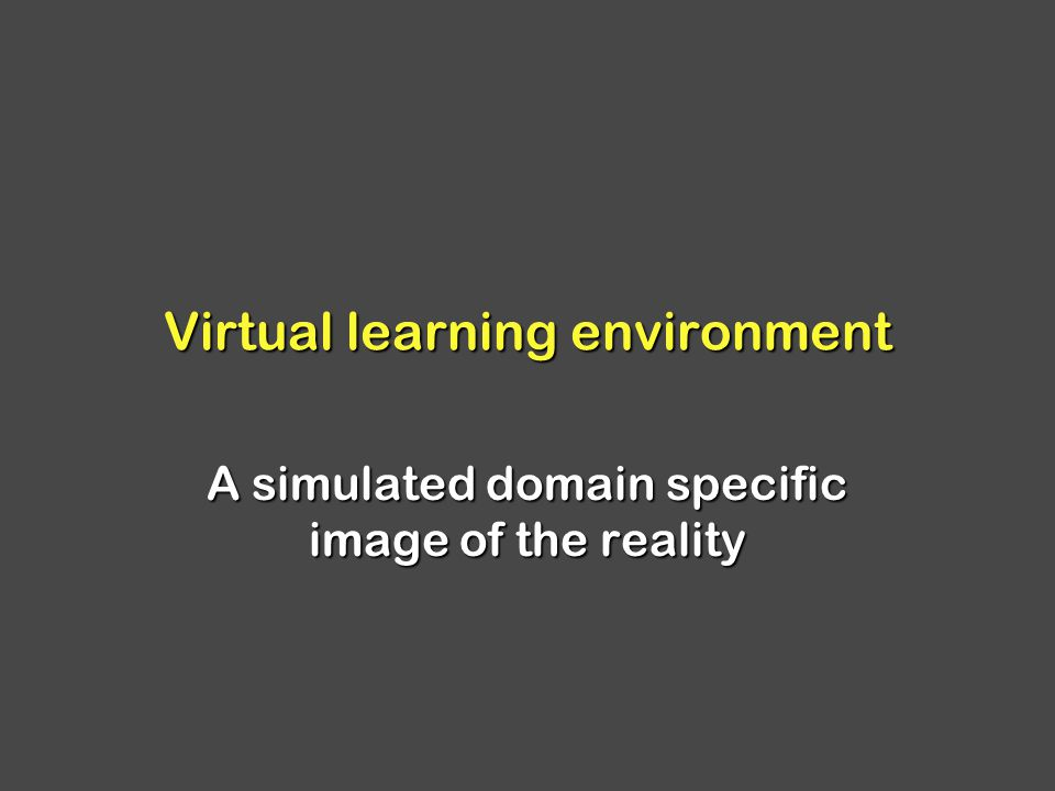 Virtual learning environment A simulated domain specific image of the reality