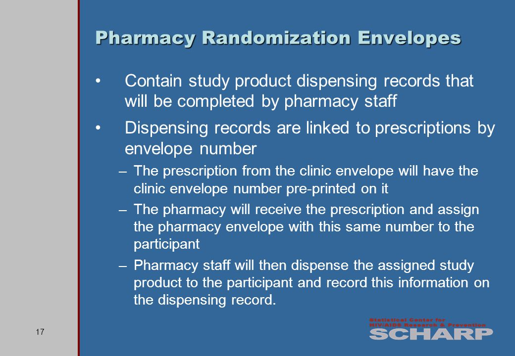 17 Pharmacy Randomization Envelopes Contain study product dispensing records that will be completed by pharmacy staff Dispensing records are linked to prescriptions by envelope number –The prescription from the clinic envelope will have the clinic envelope number pre-printed on it –The pharmacy will receive the prescription and assign the pharmacy envelope with this same number to the participant –Pharmacy staff will then dispense the assigned study product to the participant and record this information on the dispensing record.