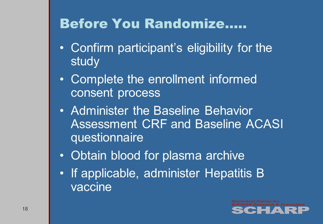 18 Confirm participants eligibility for the study Complete the enrollment informed consent process Administer the Baseline Behavior Assessment CRF and Baseline ACASI questionnaire Obtain blood for plasma archive If applicable, administer Hepatitis B vaccine Before You Randomize…..
