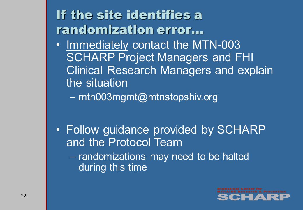 22 If the site identifies a randomization error… Immediately contact the MTN-003 SCHARP Project Managers and FHI Clinical Research Managers and explain the situation –mtn003mgmt@mtnstopshiv.org Follow guidance provided by SCHARP and the Protocol Team –randomizations may need to be halted during this time