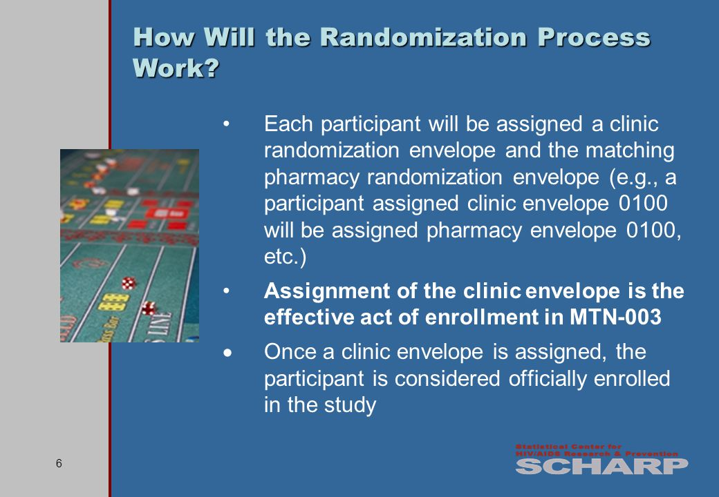 6 Each participant will be assigned a clinic randomization envelope and the matching pharmacy randomization envelope (e.g., a participant assigned clinic envelope 0100 will be assigned pharmacy envelope 0100, etc.) Assignment of the clinic envelope is the effective act of enrollment in MTN-003 Once a clinic envelope is assigned, the participant is considered officially enrolled in the study How Will the Randomization Process Work?