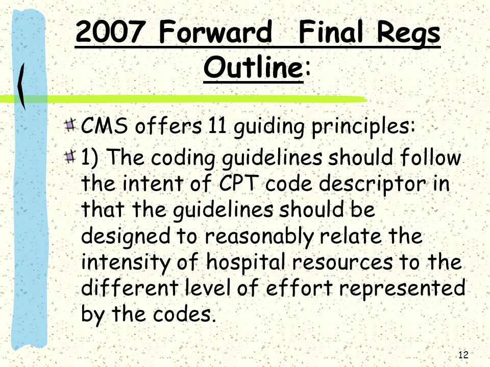 2007 Forward Final Regs Outline: CMS offers 11 guiding principles: 1) The coding guidelines should follow the intent of CPT code descriptor in that th