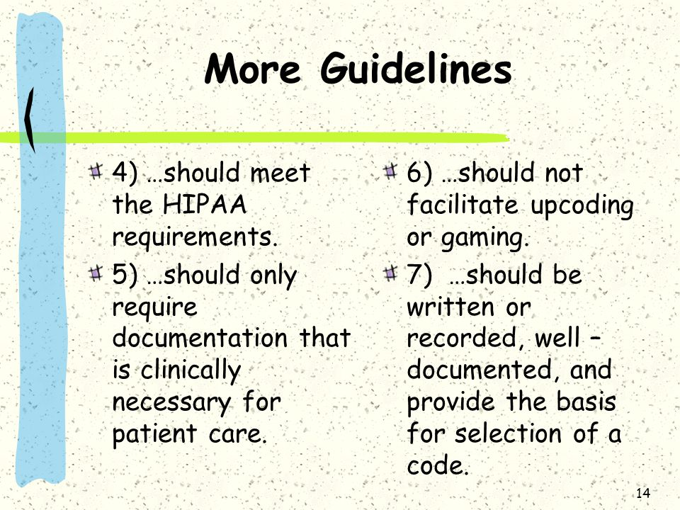 More Guidelines 4) …should meet the HIPAA requirements. 5) …should only require documentation that is clinically necessary for patient care. 6) …shoul