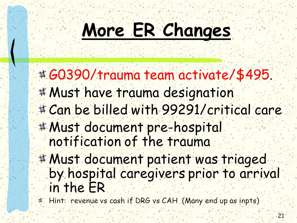 21 More ER Changes G0390/trauma team activate/$495. Must have trauma designation Can be billed with 99291/critical care Must document pre-hospital not