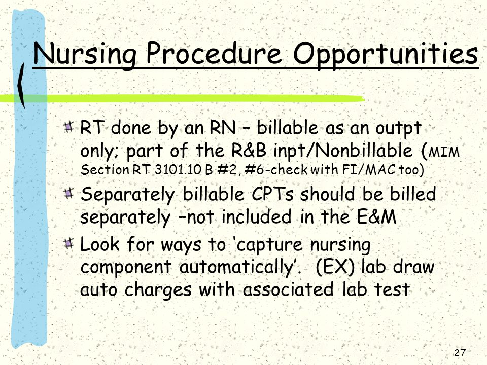 27 Nursing Procedure Opportunities RT done by an RN – billable as an outpt only; part of the R&B inpt/Nonbillable ( MIM Section RT 3101.10 B #2, #6-ch