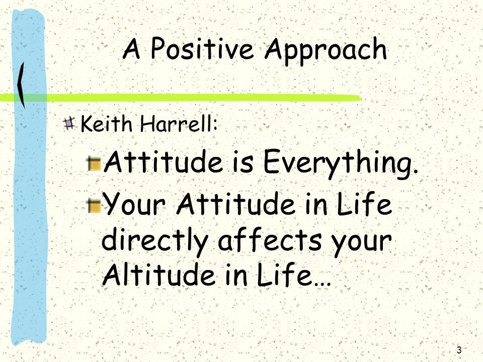 3 A Positive Approach Keith Harrell: Attitude is Everything. Your Attitude in Life directly affects your Altitude in Life…