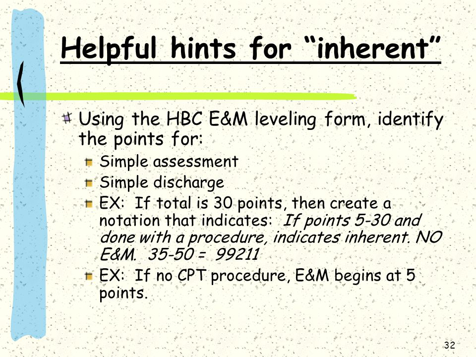 32 Helpful hints for inherent Using the HBC E&M leveling form, identify the points for: Simple assessment Simple discharge EX: If total is 30 points,