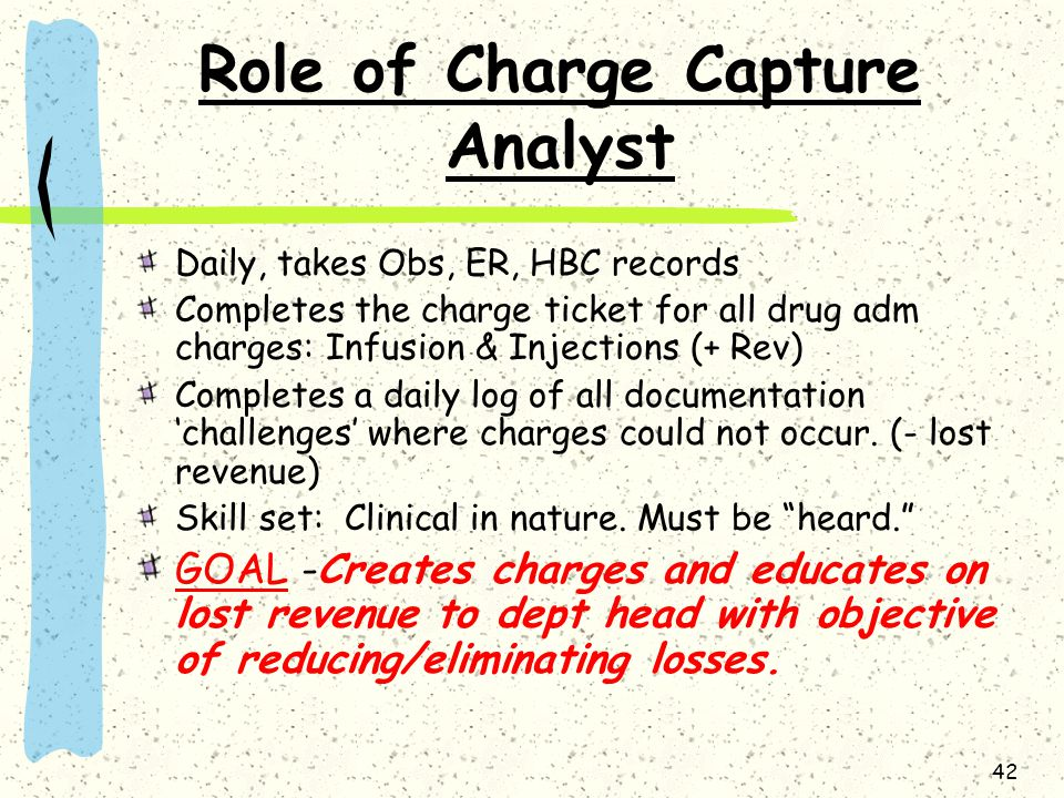 42 Role of Charge Capture Analyst Daily, takes Obs, ER, HBC records Completes the charge ticket for all drug adm charges: Infusion & Injections (+ Rev