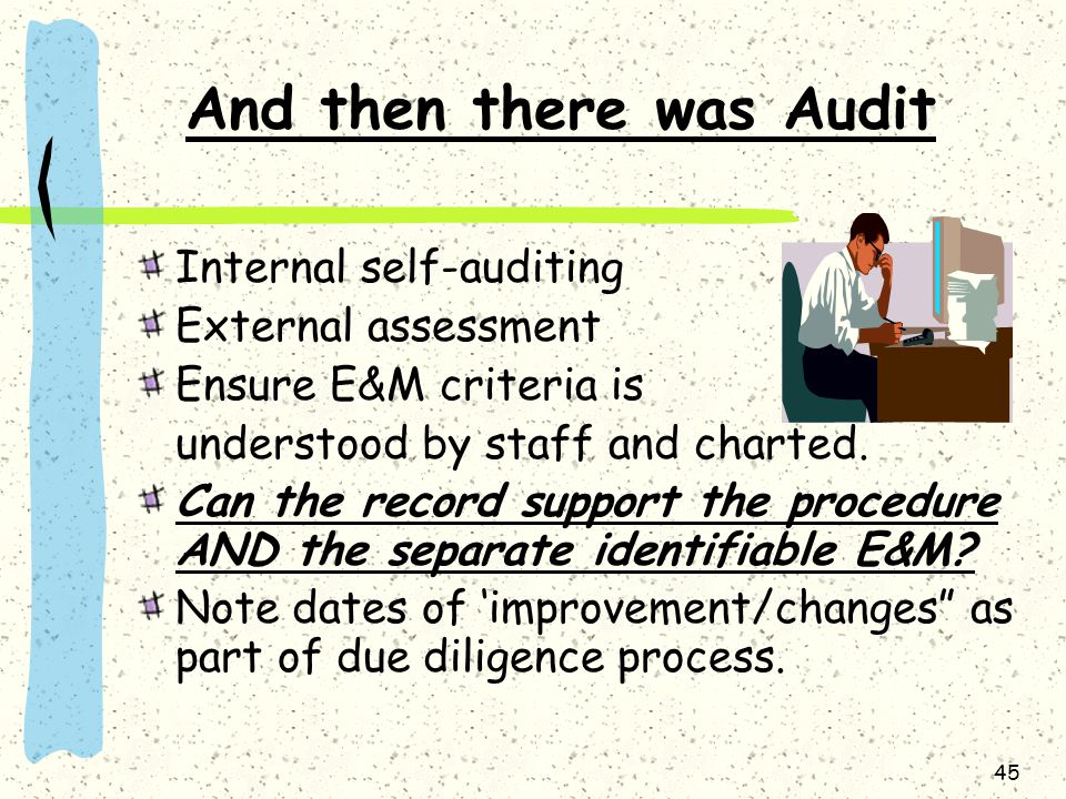 45 And then there was Audit Internal self-auditing External assessment Ensure E&M criteria is understood by staff and charted. Can the record support